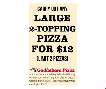 Carry out Any Large 2 topping pizza for $12 ( limit 2 pizzas )Present coupon when ordering. Valid at participating locations . Not valid with any other offers or coupons. Minimum delivery order $12 . limited delivery times and areas