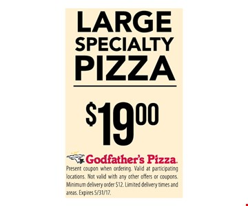 Large Specialty Pizza $19Present coupon when ordering. Valid at participating locations . Not valid with any other offers or coupons. Minimum delivery order $12 . limited delivery times and areas