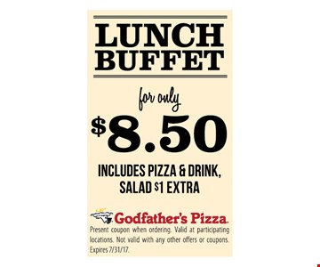 Lunch Buffet for only $8.50. Includes pizza & drink. Salad $1 extra. Present coupon when ordering. Valid at participating locations. Not valid with any other offers or coupons. Expires 7/31/17.