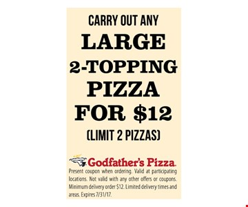 Large 2-topping pizza for $12. Limit 2 pizzas. Carry out only. Present coupon when ordering. Valid at participating locations. Not valid with any other offers or coupons. Minimum delivery order $12. Limited delivery times and areas. Expires 7/31/17.