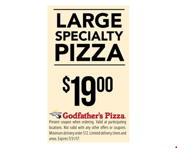 Large Specialty Pizza $19. Present coupon when ordering. Valid at participating locations. Not valid with any other offers or coupons. Minimum delivery order $12. Limited delivery times and areas. Expires 7/31/17.