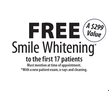 Free Smile Whitening to the first 17 patients. A $299 Value. Must mention at time of appointment. With a new patient exam, x-rays and cleaning.