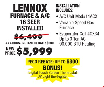 $5,999 Lennox Furnace & A/C 16 Seer installed Installation. Includes:, A/C Unit #14ACX, Variable Speed Gas Furnace, Evaporator Coil #CX34 Up to 3 Ton AC 90,000 BTU Heating.