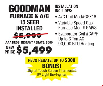 $5,499 Goodman Furnace & A/C 15 Seer installed. Installation Includes: A/C Unit Mod#GSX16, Variable Speed Gas Furnace Mod#GMV8, Evaporator Coil #CAPF Up to 3 Ton AC 90,000 BTU Heating.