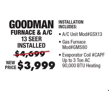 $3,999 Goodman Furnace & A/C 13 Seer installed. Installation Includes: A/C Unit Mod#GSX13, Gas Furnace Mod#GMS80, Evaporator Coil #CAPF Up to 3 Ton AC 90,000 BTU Heating, Thermostat.