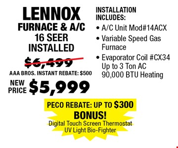 $5,999 Lennox Furnace & A/C 16 Seer installed. Installation Includes:, A/C Unit #14ACX, Variable Speed Gas Furnace, Evaporator Coil #CX34 Up to 3 Ton AC 90,000 BTU Heating.
