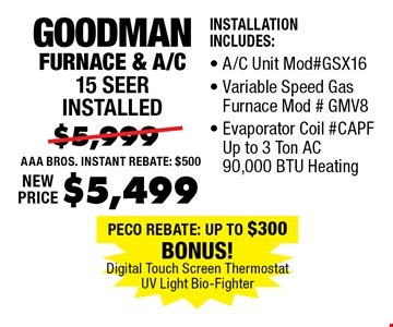 $5,499 Goodman Furnace & A/C 15 Seer installed. Installation Includes:, A/C Unit Mod#GSX16, Variable Speed Gas Furnace Mod#gmPF Up to 3 Ton AC 90,000 BTU Heating.