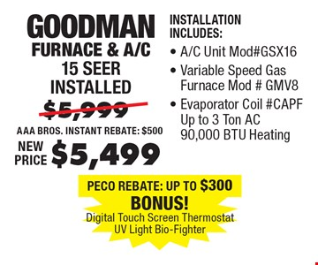 $5,499 Goodman Furnace & A/C 15 Seer installed Installation Includes:, A/C Unit Mod#GSX16, Variable Speed Gas Furnace Mod#GMV8, Evaporator Coil #CAPF Up to 3 Ton AC 90,000 BTU Heating.