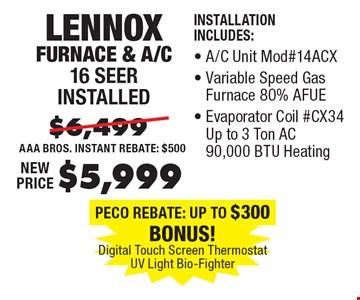 $5,999 Lennox Furnace & A/C 16 Seer installed Installation Includes:, A/C Unit Mod#14ACX, Variable Speed Gas Furnace 80% AFUE, Evaporator Coil #CX34 Up to 3 Ton AC 90,000 BTU Heating.