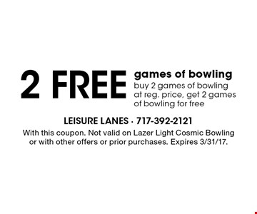 2 free games of bowling. Buy 2 games of bowling at reg. price, get 2 games of bowling for free. With this coupon. Not valid on Lazer Light Cosmic Bowling or with other offers or prior purchases. Expires 3/31/17.