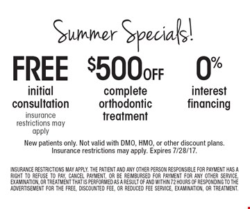 Summer specials! Free initial consultation OR $500 off complete orthodontic treatment OR 0% interest financing. New patients only. Not valid with DMO, HMO, or other discount plans.Insurance restrictions may apply. Expires 7/28/17. Insurance restrictions may apply. The patient and any other person responsible for payment has a right to refuse to pay, cancel payment, or be reimbursed for payment for any other service, examination, or treatment that is performed as a result of and within 72 hours of responding to the advertisement for the free, discounted fee, or reduced fee service, examination, or treatment.