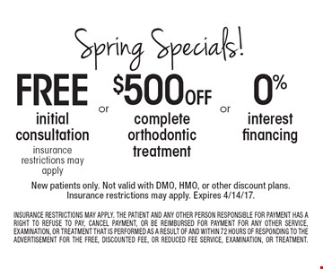 Spring specials! 0 % interest financing OR $500 off complete orthodontic treatment OR free initial consultation insurance restrictions may apply. New patients only. Not valid with DMO, HMO, or other discount plans.Insurance restrictions may apply. Expires 4/14/17. Insurance restrictions may apply. The patient and any other person responsible for payment has a right to refuse to pay, cancel payment, or be reimbursed for payment for any other service, examination, or treatment that is performed as a result of and within 72 hours of responding to the advertisement for the free, discounted fee, or reduced fee service, examination, or treatment.