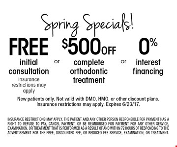 Spring specials! 0% interest financing. $500 off complete orthodontic treatment. Free initial consultation insurance restrictions may apply. New patients only. Not valid with DMO, HMO, or other discount plans. Insurance restrictions may apply. Expires 6/23/17. INSURANCE RESTRICTIONS MAY APPLY. THE PATIENT AND ANY OTHER PERSON RESPONSIBLE FOR PAYMENT HAS A RIGHT TO REFUSE TO PAY, CANCEL PAYMENT, OR BE REIMBURSED FOR PAYMENT FOR ANY OTHER SERVICE, EXAMINATION, OR TREATMENT THAT IS PERFORMED AS A RESULT OF AND WITHIN 72 HOURS OF RESPONDING TO THE ADVERTISEMENT FOR THE FREE, DISCOUNTED FEE, OR REDUCED FEE SERVICE, EXAMINATION, OR TREATMENT.