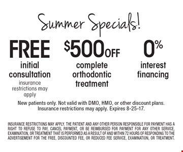 Summer Specials! 0% interest financing OR $500 Off complete orthodontic treatment OR Free initial consultation insurance restrictions may apply. New patients only. Not valid with DMO, HMO, or other discount plans. Insurance restrictions may apply. Expires 8-25-17. INSURANCE RESTRICTIONS MAY APPLY. THE PATIENT AND ANY OTHER PERSON RESPONSIBLE FOR PAYMENT HAS A RIGHT TO REFUSE TO PAY, CANCEL PAYMENT, OR BE REIMBURSED FOR PAYMENT FOR ANY OTHER SERVICE, EXAMINATION, OR TREATMENT THAT IS PERFORMED AS A RESULT OF AND WITHIN 72 HOURS OF RESPONDING TO THE ADVERTISEMENT FOR THE FREE, DISCOUNTED FEE, OR REDUCED FEE SERVICE, EXAMINATION, OR TREATMENT.