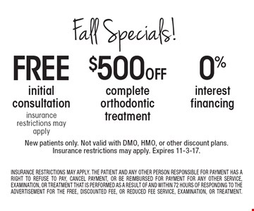 Free initial consultation insurance restrictions may apply or $500 Off complete orthodontic treatment or 0% interest financing. New patients only. Not valid with DMO, HMO, or other discount plans.Insurance restrictions may apply. Expires 11-3-17. Insurance Restrictions May Apply. The Patient And Any Other Person Responsible For Payment Has a Right To Refuse To Pay, Cancel Payment, Or Be Reimbursed For Payment For Any Other Service, Examination, Or Treatment That Is Performed As A Result Of And Within 72 Hours Of Responding To The Advertisement For The Free, Discounted Fee, Or Reduced Fee Service, Examination, Or Treatment.