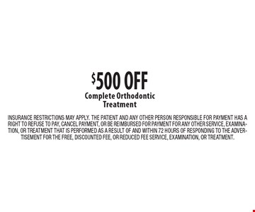 $500 OFF Complete Orthodontic Treatment. INSURANCE RESTRICTIONS MAY APPLY. THE PATIENT AND ANY OTHER PERSON RESPONSIBLE FOR PAYMENT HAS A RIGHT TO REFUSE TO PAY, CANCEL PAYMENT, OR BE REIMBURSED FOR PAYMENT FOR ANY OTHER SERVICE, EXAMINATION, OR TREATMENT THAT IS PERFORMED AS A RESULT OF AND WITHIN 72 HOURS OF RESPONDING TO THE ADVERTISEMENT FOR THE FREE, DISCOUNTED FEE, OR REDUCED FEE SERVICE, EXAMINATION, OR TREATMENT.