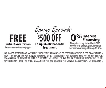 Spring specials - $500 off complete orthodontic treatment OR free Initial consultation. Insurance restrictions may apply OR 0% interest financing. New patients only. Not valid with DMO, HMO, or other discount plans. Insurance restrictions may apply. Offer exp. 4/14/17. Insurance restrictions may apply. The patient and any other person responsible for payment has a right to refuse to pay, cancel payment, or be reimbursed for payment for any other service, examination, or treatment that is performed as a result of and within 72 hours of responding to the advertisement for the free, discounted fee, or reduced fee service, examination, or treatment.