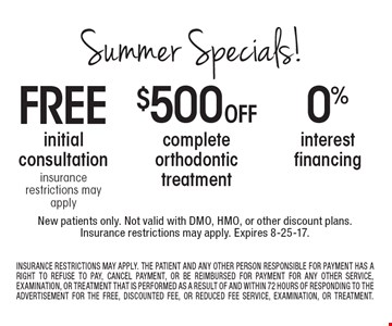 Summer Specials! 0% interest financing OR $500 Off complete orthodontic treatment OR free initial consultation insurance restrictions may apply. New patients only. Not valid with DMO, HMO, or other discount plans.Insurance restrictions may apply. Expires 8-25-17. INSURANCE RESTRICTIONS MAY APPLY. THE PATIENT AND ANY OTHER PERSON RESPONSIBLE FOR PAYMENT HAS A RIGHT TO REFUSE TO PAY, CANCEL PAYMENT, OR BE REIMBURSED FOR PAYMENT FOR ANY OTHER SERVICE, EXAMINATION, OR TREATMENT THAT IS PERFORMED AS A RESULT OF AND WITHIN 72 HOURS OF RESPONDING TO THE ADVERTISEMENT FOR THE FREE, DISCOUNTED FEE, OR REDUCED FEE SERVICE, EXAMINATION, OR TREATMENT.