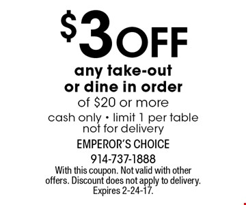 $3 Off any take-out or dine in order of $20 or morecash only - limit 1 per tablenot for delivery. With this coupon. Not valid with other offers. Discount does not apply to delivery. Expires 2-24-17.