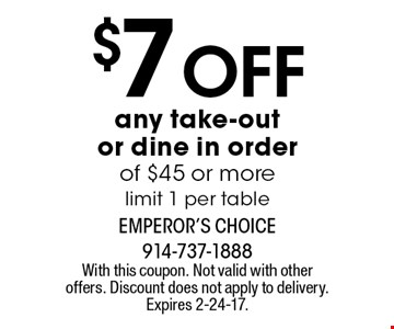 $7 Off any take-out or dine in order of $45 or morelimit 1 per table. With this coupon. Not valid with other offers. Discount does not apply to delivery. Expires 2-24-17.