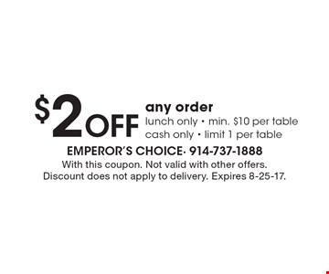 $2 Off any order. Lunch only - min. $10 per table. Cash only - limit 1 per table. With this coupon. Not valid with other offers. Discount does not apply to delivery. Expires 8-25-17.