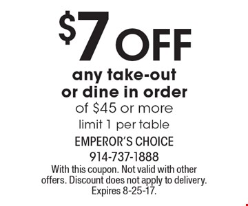 $7 Off any take-out or dine in order of $45 or more. Limit 1 per table. With this coupon. Not valid with other offers. Discount does not apply to delivery. Expires 8-25-17.