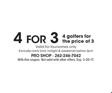 4 For 3! 4 golfers for the price of 3. Valid for foursomes only. Excludes early bird, twilight & weekends before 2pm. With this coupon. Not valid with other offers. Exp. 5-26-17.