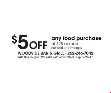 $5 Off any food purchase of $25 or more, not valid on beverages. With this coupon. Not valid with other offers. Exp. 5-26-17.