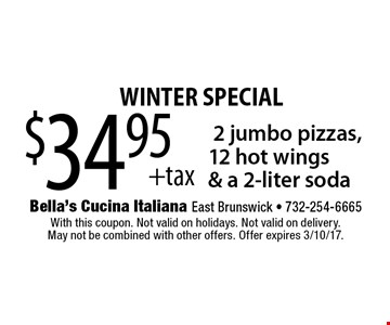 Winter special! $34.95 +tax 2 jumbo pizzas, 12 hot wings & a 2-liter soda. With this coupon. Not valid on holidays. Not valid on delivery. May not be combined with other offers. Offer expires 3/10/17.