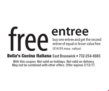 free entree buy one entree and get the second entree of equal or lesser value free ($14.95 max. value). With this coupon. Not valid on holidays. Not valid on delivery. May not be combined with other offers. Offer expires 5/12/17.