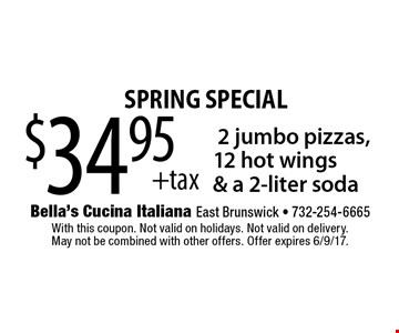Spring special. $34.95 +tax 2 jumbo pizzas, 12 hot wings & a 2-liter soda. With this coupon. Not valid on holidays. Not valid on delivery. May not be combined with other offers. Offer expires 6/9/17.