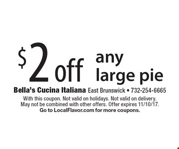 $2 off any large pie. With this coupon. Not valid on holidays. Not valid on delivery. May not be combined with other offers. Offer expires 11/10/17. Go to LocalFlavor.com for more coupons.