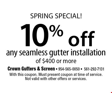 SPRING SPECIAL! 10% off any seamless gutter installation of $400 or more. With this coupon. Must present coupon at time of service.Not valid with other offers or services.6-16-17
