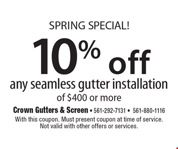 SPRING SPECIAL! 10% off any seamless gutter installation of $400 or more. With this coupon. Must present coupon at time of service. Not valid with other offers or services. 3/17/17