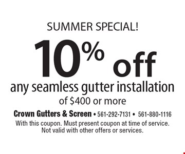 SUMMER SPECIAL! 10% off any seamless gutter installation of $400 or more. With this coupon. Must present coupon at time of service. Not valid with other offers or services.