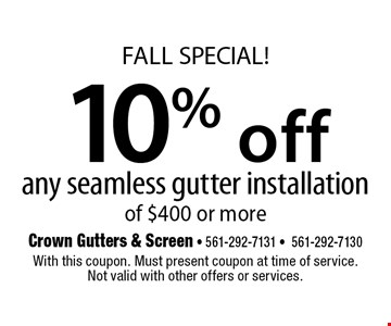 Fall SPECIAL! 10% off any seamless gutter installation of $400 or more. With this coupon. Must present coupon at time of service. Not valid with other offers or services.12/8/17