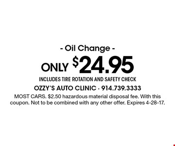 Only $24.95 Oil Change - includes tire rotation and safety check. Most cars. $2.50 hazardous material disposal fee. With this coupon. Not to be combined with any other offer. Expires 4-28-17.
