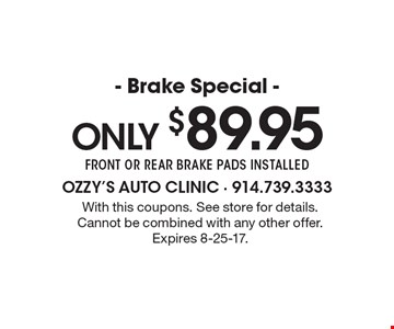 Only $89.95 Brake Special. Front or rear brake pads installed. With this coupons. See store for details. Cannot be combined with any other offer. Expires 8-25-17.
