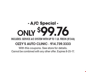 Only $99.76 A/C Special. Includes service A/C system with up to 1 lb. freon (R134A). With this coupons. See store for details. Cannot be combined with any other offer. Expires 8-25-17.
