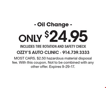 Only $24.95 - Oil Change - includes tire rotation and safety check. Most cars. $2.50 hazardous material disposal fee. With this coupon. Not to be combined with any other offer. Expires 9-29-17.
