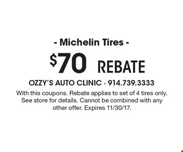 $70 - Michelin Tires - Rebate. With this coupons. Rebate applies to set of 4 tires only. See store for details. Cannot be combined with any other offer. Expires 11/30/17.