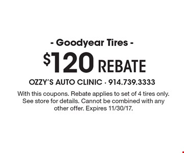 $120 - Goodyear Tires - Rebate. With this coupons. Rebate applies to set of 4 tires only. See store for details. Cannot be combined with any other offer. Expires 11/30/17.