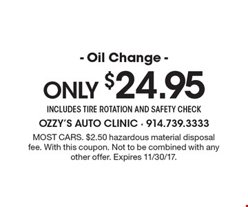 Only $24.95 - Oil Change - includes tire rotation and safety check. Most cars. $2.50 hazardous material disposal fee. With this coupon. Not to be combined with any other offer. Expires 11/30/17.