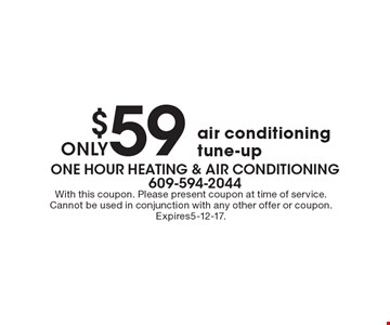 $59 only air conditioning tune-up. With this coupon. Please present coupon at time of service. Cannot be used in conjunction with any other offer or coupon. Expires5-12-17.