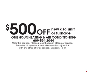 $500 Off new a/c unit or furnace. With this coupon. Please present coupon at time of service. Excludes oil systems. Cannot be used in conjunction with any other offer or coupon. Expires5-12-17.