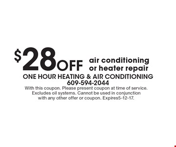 $28 Off air conditioning or heater repair. With this coupon. Please present coupon at time of service. Excludes oil systems. Cannot be used in conjunction with any other offer or coupon. Expires5-12-17.
