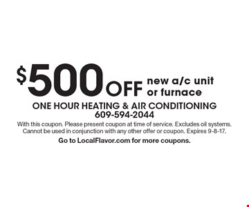 $500 off new a/c unit or furnace. With this coupon. Please present coupon at time of service. Excludes oil systems. Cannot be used in conjunction with any other offer or coupon. Expires 9-8-17. Go to LocalFlavor.com for more coupons.