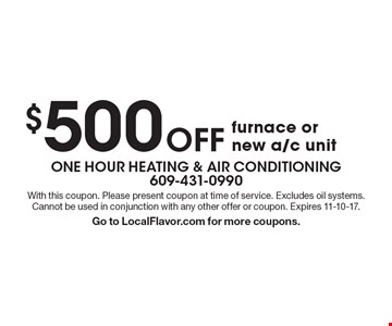 $500 off furnace or new a/c unit. With this coupon. Please present coupon at time of service. Excludes oil systems. Cannot be used in conjunction with any other offer or coupon. Expires 11-10-17. Go to LocalFlavor.com for more coupons.