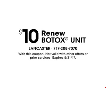 $10 Renew Botox unit. With this coupon. Not valid with other offers or prior services. Expires 5/31/17.