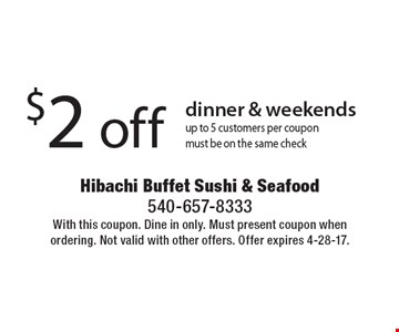 $2 off dinner & weekends. Up to 5 customers per coupon. Must be on the same check. With this coupon. Dine in only. Must present coupon when ordering. Not valid with other offers. Offer expires 4-28-17.